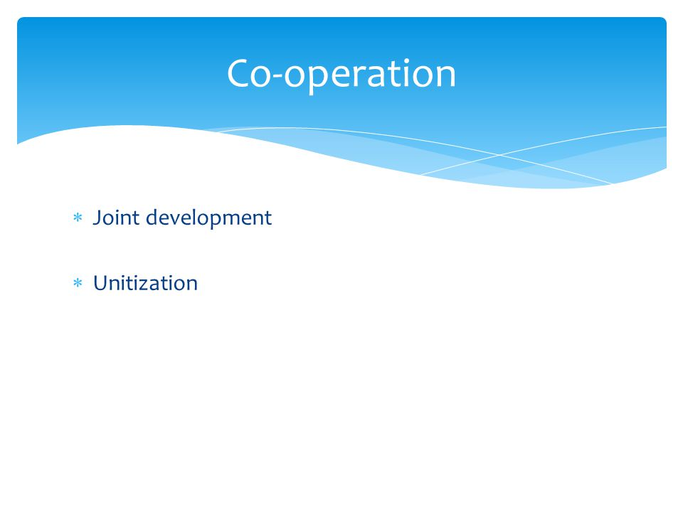  Joint development  Unitization Co-operation