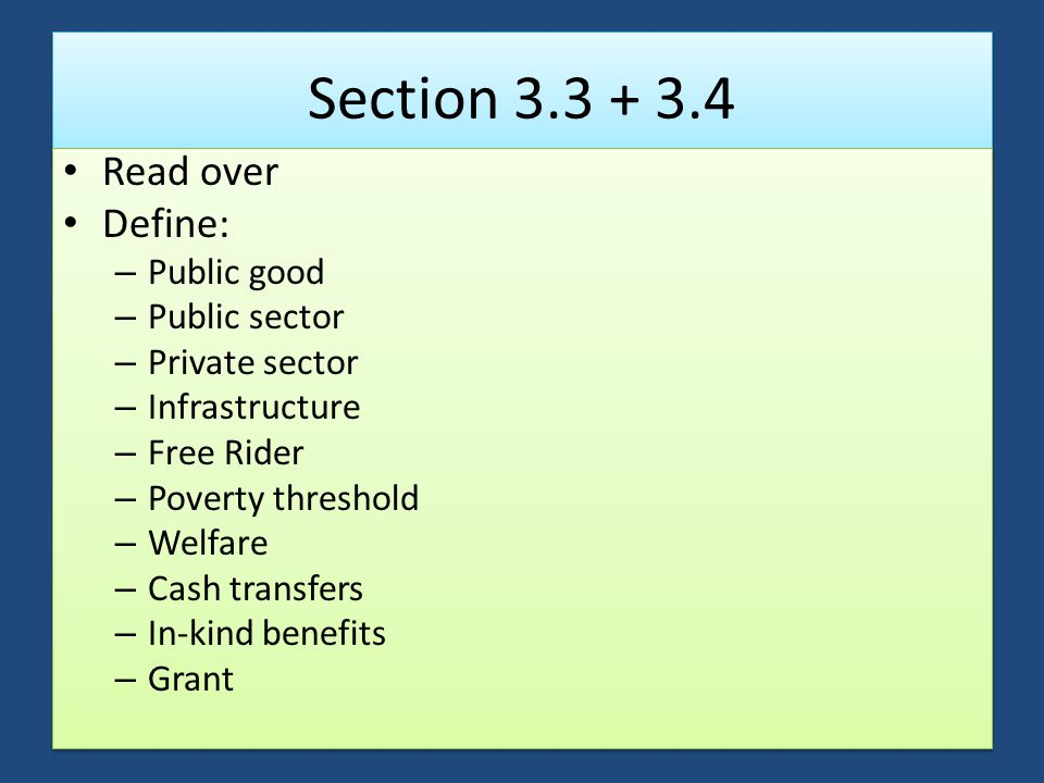 Section 3.3 + 3.4 Read over Define: – Public good – Public sector – Private sector – Infrastructure – Free Rider – Poverty threshold – Welfare – Cash