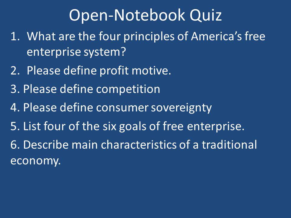 Open-Notebook Quiz 1.What are the four principles of America's free enterprise system? 2.Please define profit motive. 3. Please define competition 4.