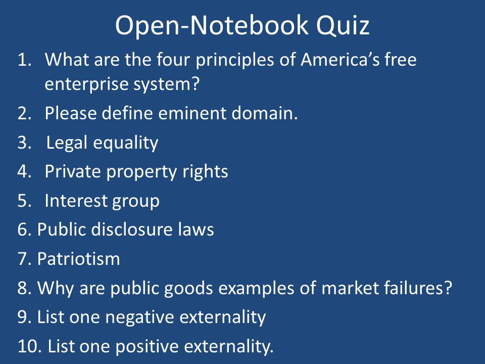 Open-Notebook Quiz 1.What are the four principles of America's free enterprise system? 2.Please define eminent domain. 3. Legal equality 4.Private pro