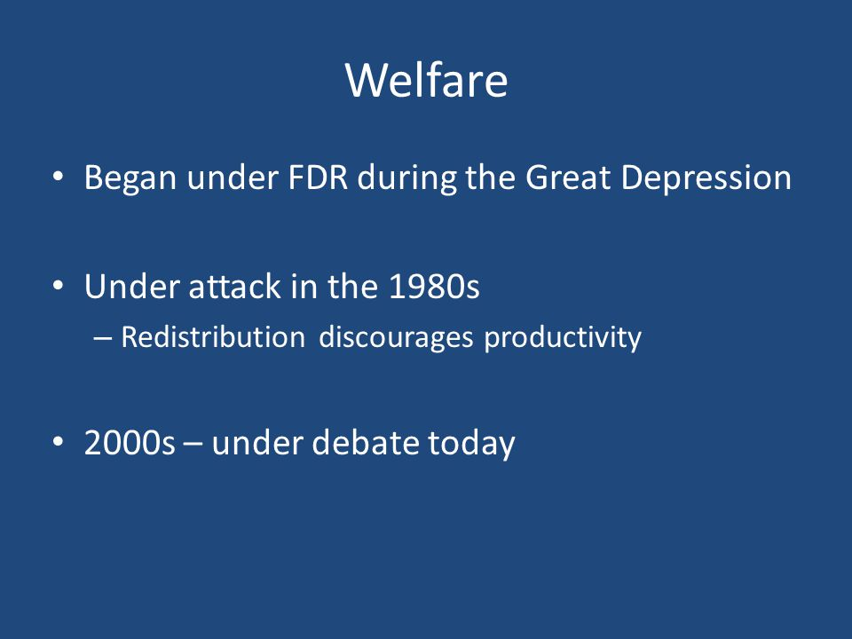 Welfare Began under FDR during the Great Depression Under attack in the 1980s – Redistribution discourages productivity 2000s – under debate today