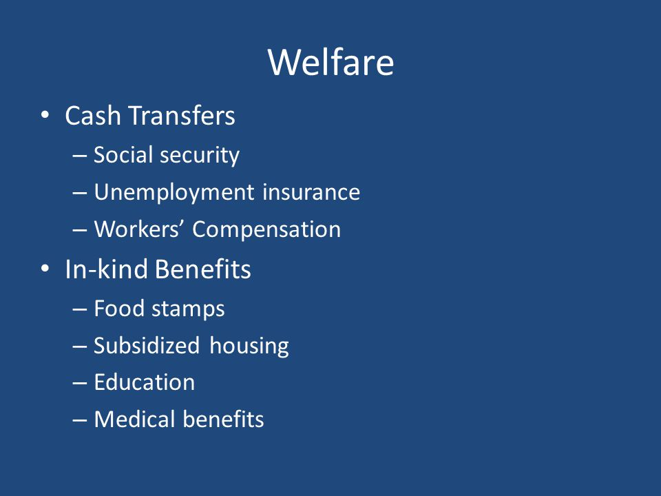 Welfare Cash Transfers – Social security – Unemployment insurance – Workers' Compensation In-kind Benefits – Food stamps – Subsidized housing – Educat