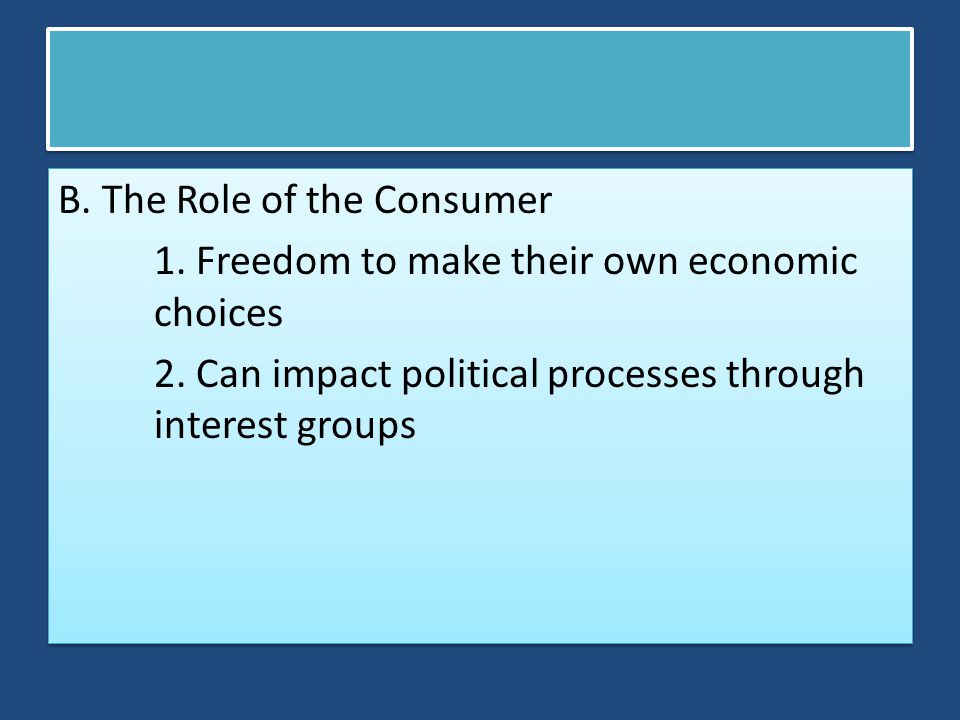 B. The Role of the Consumer 1. Freedom to make their own economic choices 2. Can impact political processes through interest groups B. The Role of the