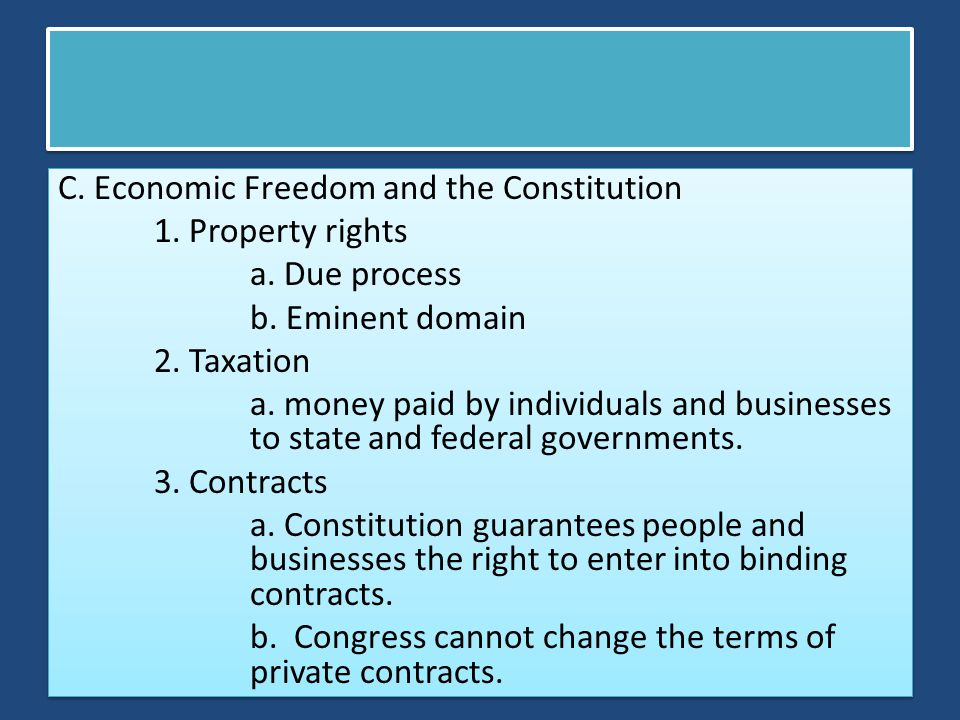 C. Economic Freedom and the Constitution 1. Property rights a. Due process b. Eminent domain 2. Taxation a. money paid by individuals and businesses t