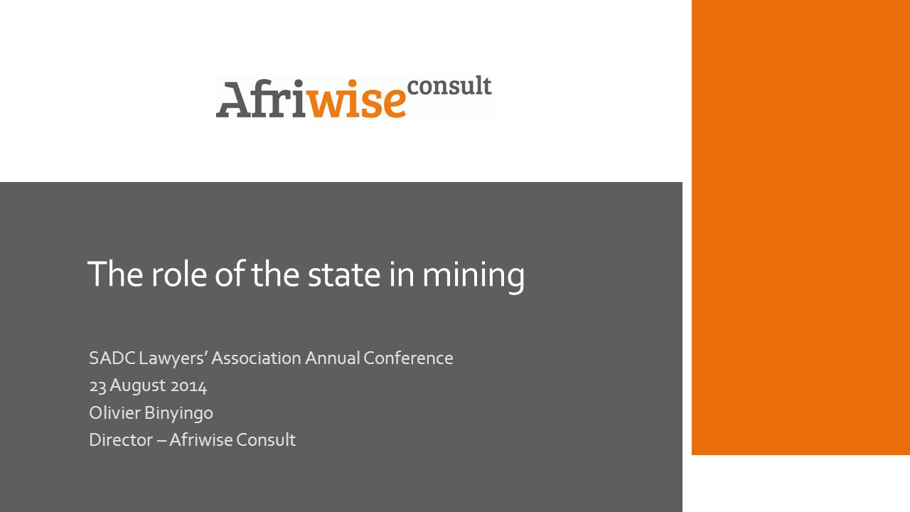 The role of the state in mining SADC Lawyers' Association Annual Conference 23 August 2014 Olivier Binyingo Director – Afriwise Consult