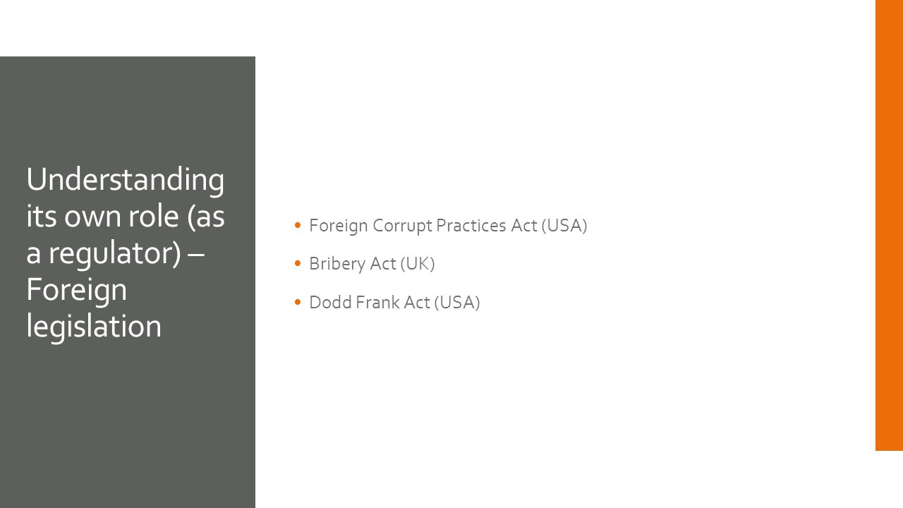 Foreign Corrupt Practices Act (USA) Bribery Act (UK) Dodd Frank Act (USA) Understanding its own role (as a regulator) – Foreign legislation