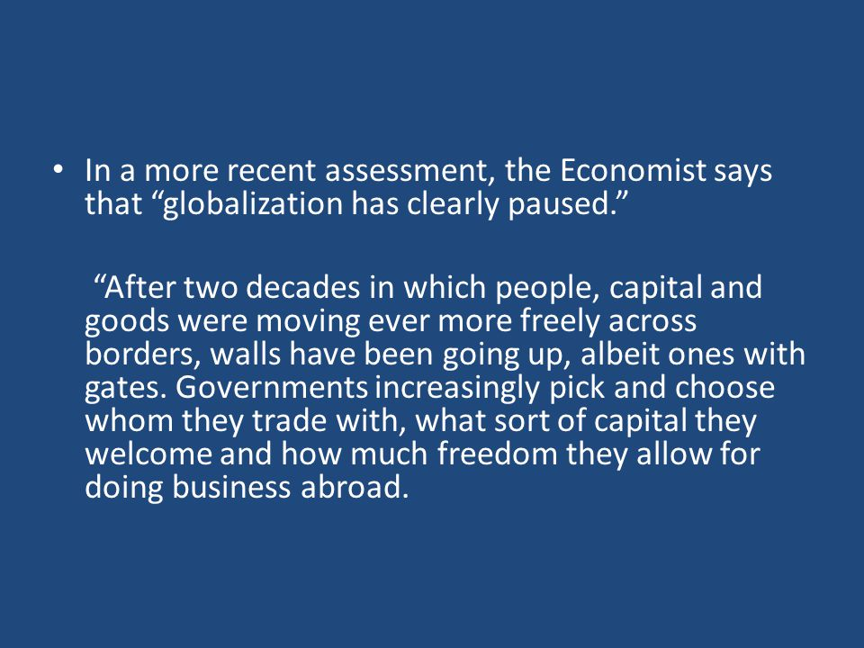 In a more recent assessment, the Economist says that globalization has clearly paused. After two decades in which people, capital and goods were moving ever more freely across borders, walls have been going up, albeit ones with gates.