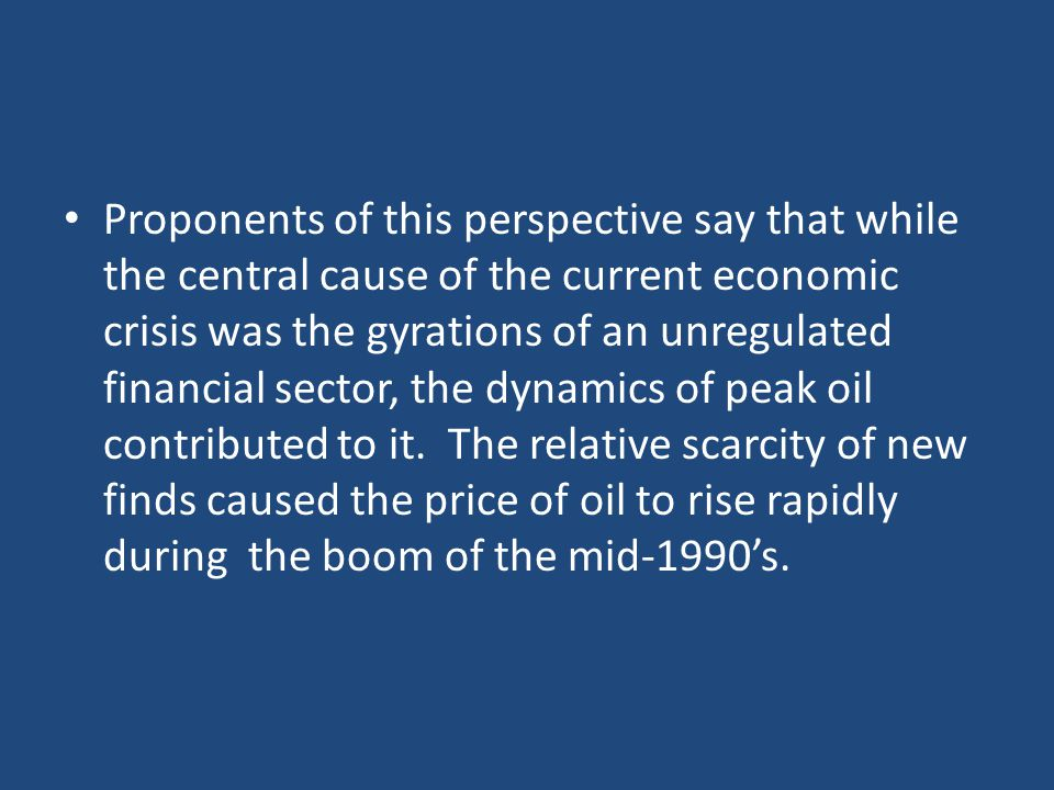 Proponents of this perspective say that while the central cause of the current economic crisis was the gyrations of an unregulated financial sector, the dynamics of peak oil contributed to it.