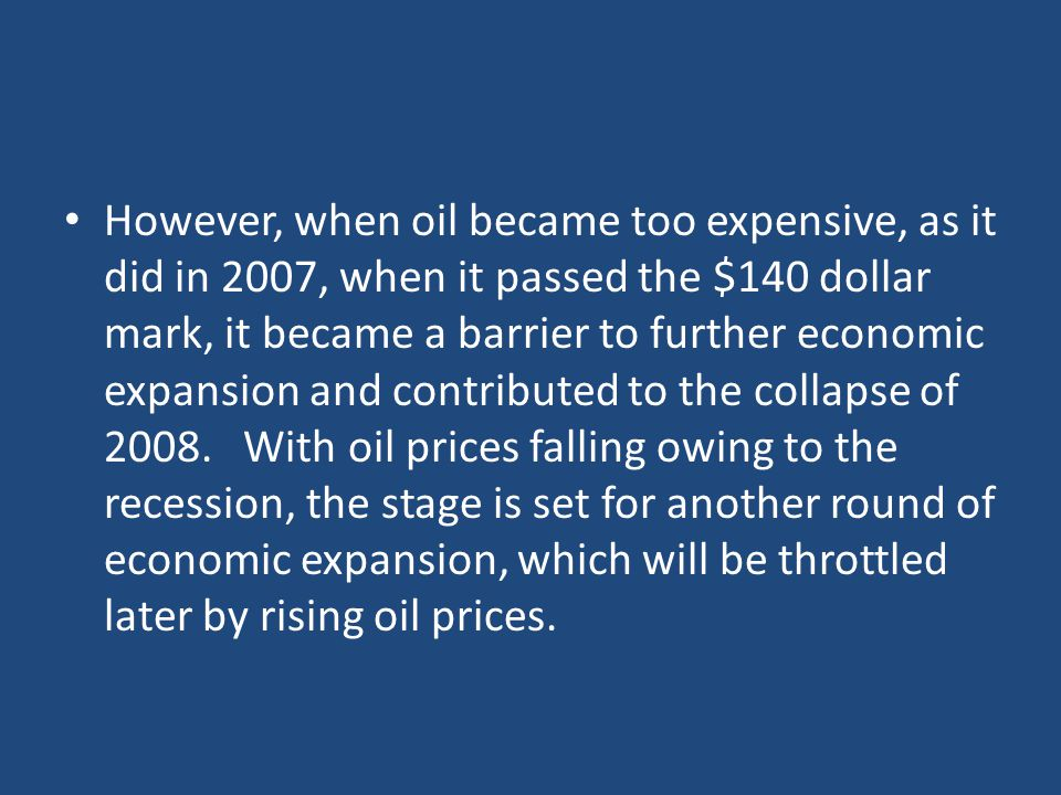 However, when oil became too expensive, as it did in 2007, when it passed the $140 dollar mark, it became a barrier to further economic expansion and contributed to the collapse of 2008.