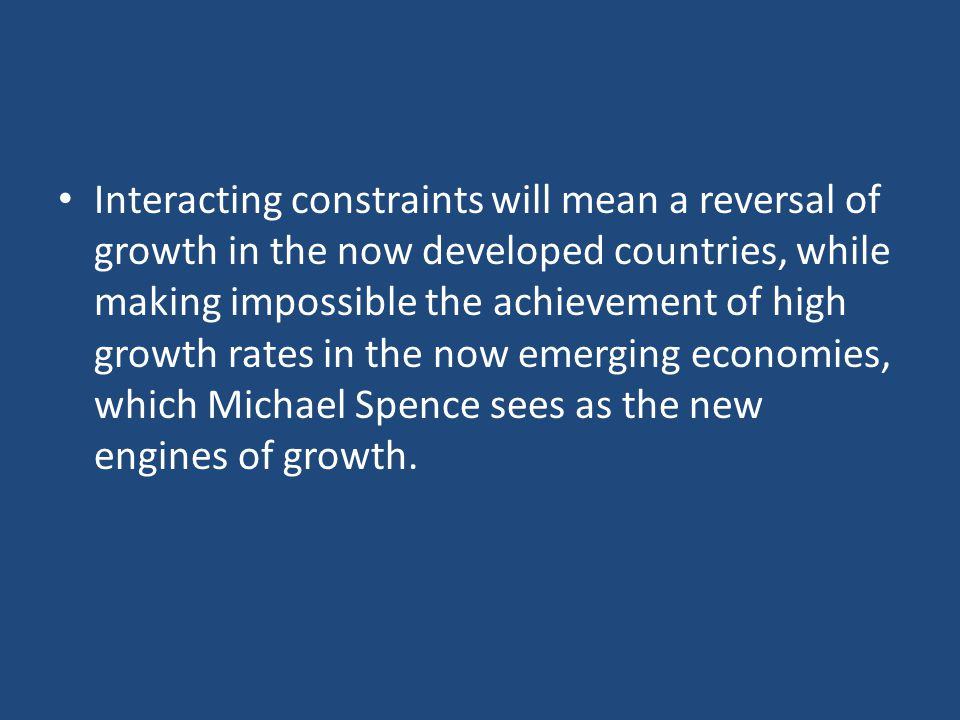 Interacting constraints will mean a reversal of growth in the now developed countries, while making impossible the achievement of high growth rates in the now emerging economies, which Michael Spence sees as the new engines of growth.