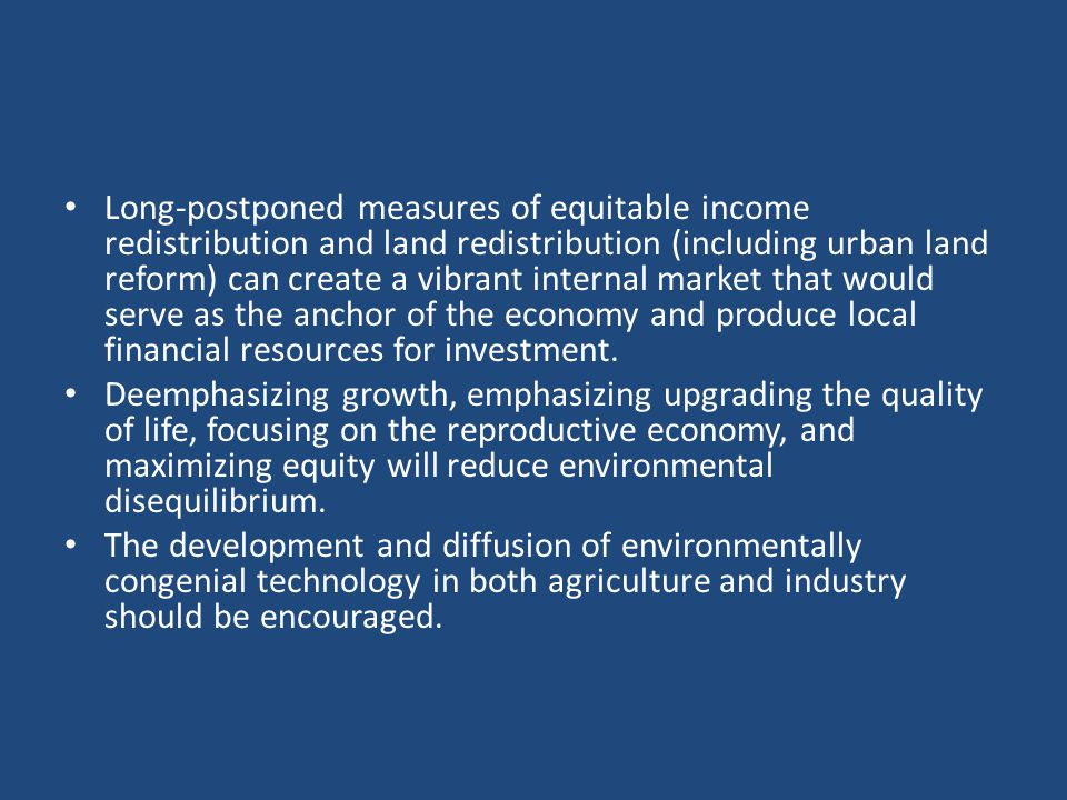 Long-postponed measures of equitable income redistribution and land redistribution (including urban land reform) can create a vibrant internal market that would serve as the anchor of the economy and produce local financial resources for investment.