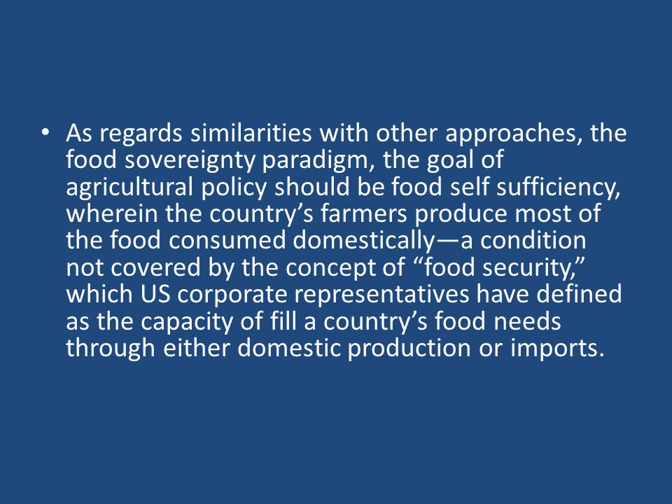 As regards similarities with other approaches, the food sovereignty paradigm, the goal of agricultural policy should be food self sufficiency, wherein the country's farmers produce most of the food consumed domestically—a condition not covered by the concept of food security, which US corporate representatives have defined as the capacity of fill a country's food needs through either domestic production or imports.