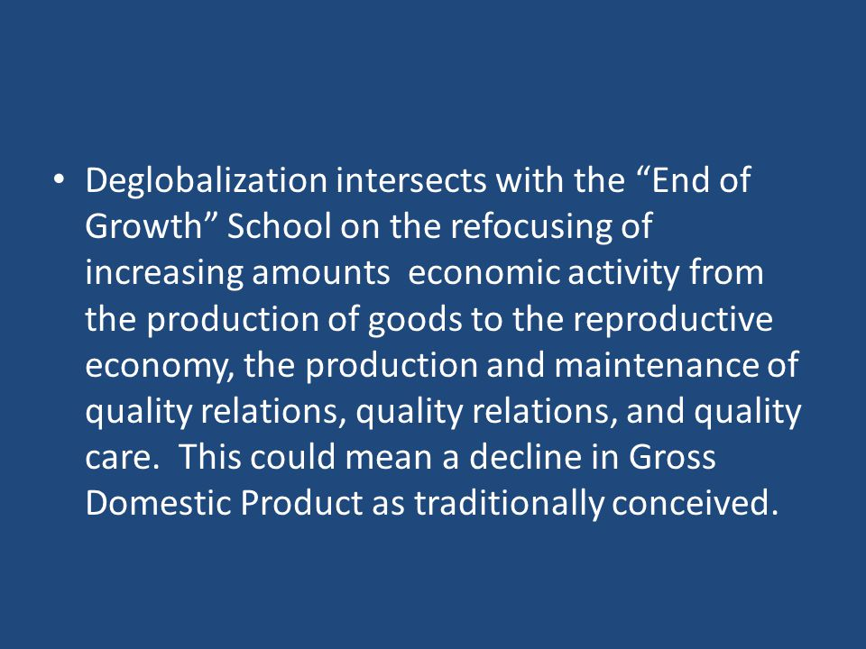 Deglobalization intersects with the End of Growth School on the refocusing of increasing amounts economic activity from the production of goods to the reproductive economy, the production and maintenance of quality relations, quality relations, and quality care.