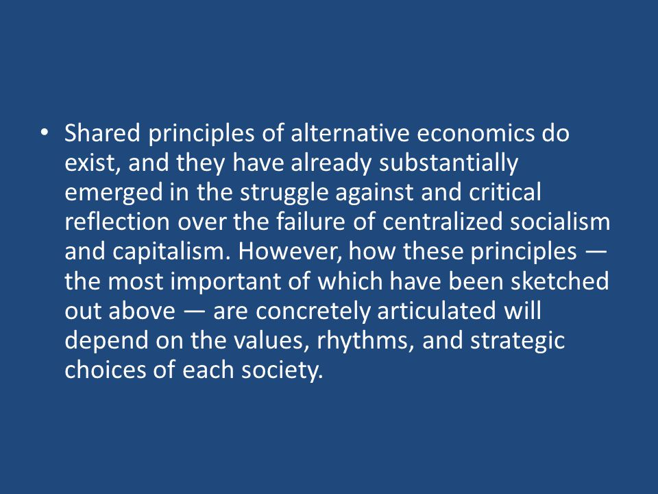 Shared principles of alternative economics do exist, and they have already substantially emerged in the struggle against and critical reflection over the failure of centralized socialism and capitalism.