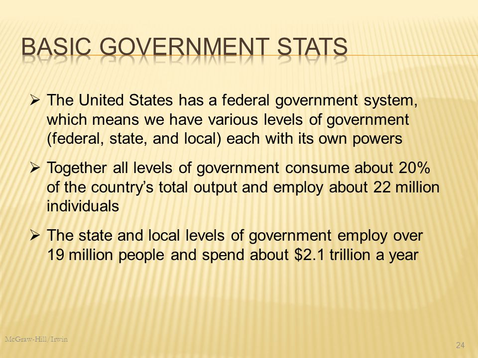 McGraw-Hill/Irwin 24  Together all levels of government consume about 20% of the country's total output and employ about 22 million individuals  The United States has a federal government system, which means we have various levels of government (federal, state, and local) each with its own powers  The state and local levels of government employ over 19 million people and spend about $2.1 trillion a year