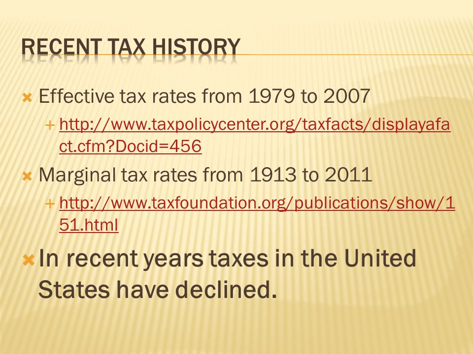  Effective tax rates from 1979 to 2007  http://www.taxpolicycenter.org/taxfacts/displayafa ct.cfm Docid=456 http://www.taxpolicycenter.org/taxfacts/displayafa ct.cfm Docid=456  Marginal tax rates from 1913 to 2011  http://www.taxfoundation.org/publications/show/1 51.html http://www.taxfoundation.org/publications/show/1 51.html  In recent years taxes in the United States have declined.