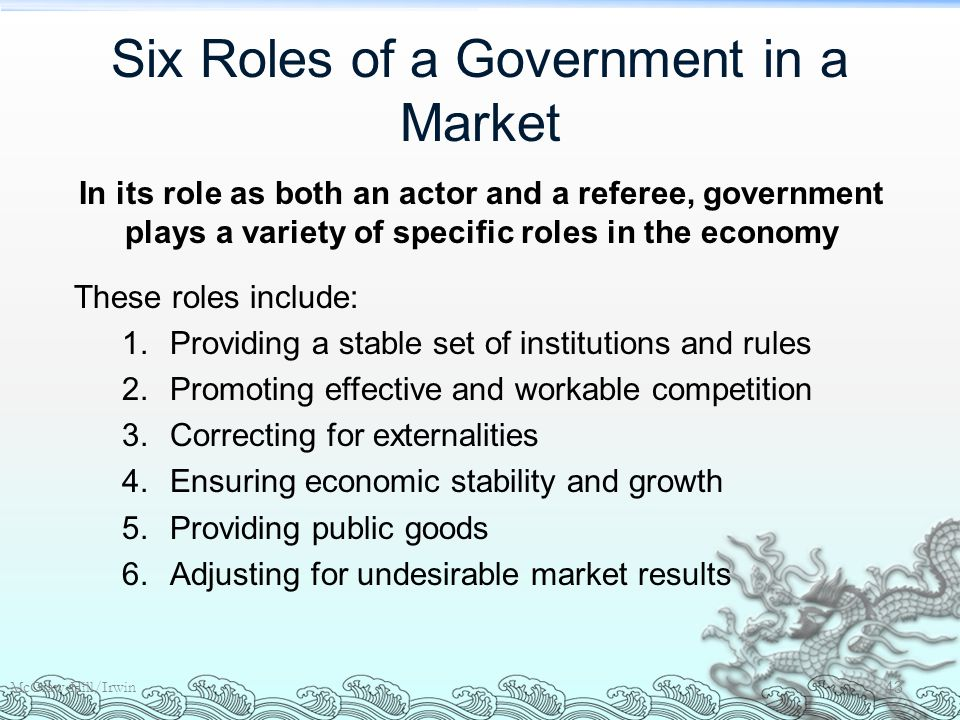 Six Roles of a Government in a Market McGraw-Hill/Irwin 43 These roles include: 1.Providing a stable set of institutions and rules 2.Promoting effective and workable competition 3.Correcting for externalities 4.Ensuring economic stability and growth 5.Providing public goods 6.Adjusting for undesirable market results In its role as both an actor and a referee, government plays a variety of specific roles in the economy