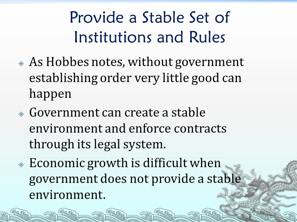 Provide a Stable Set of Institutions and Rules  As Hobbes notes, without government establishing order very little good can happen  Government can create a stable environment and enforce contracts through its legal system.