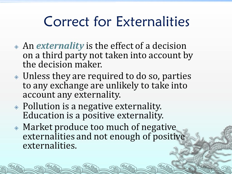 Correct for Externalities  An externality is the effect of a decision on a third party not taken into account by the decision maker.
