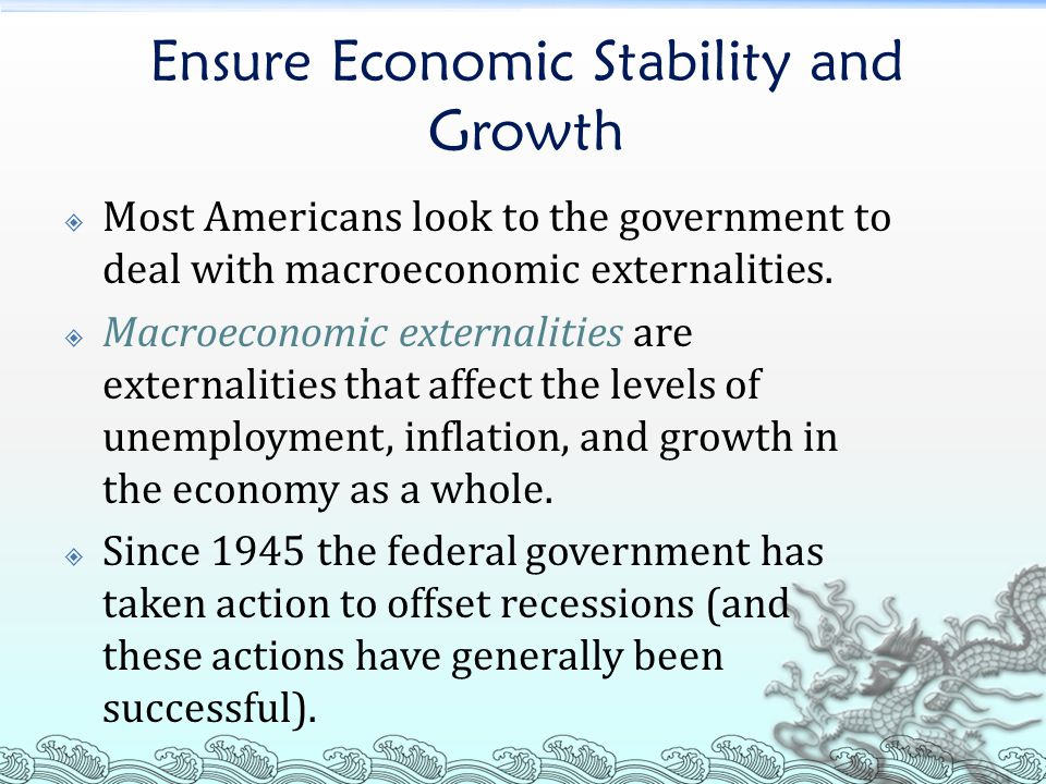 Ensure Economic Stability and Growth  Most Americans look to the government to deal with macroeconomic externalities.