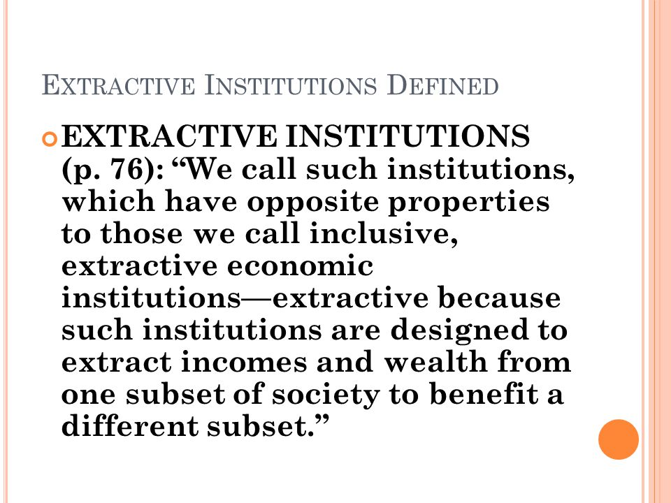 E XTRACTIVE I NSTITUTIONS D EFINED EXTRACTIVE INSTITUTIONS (p.