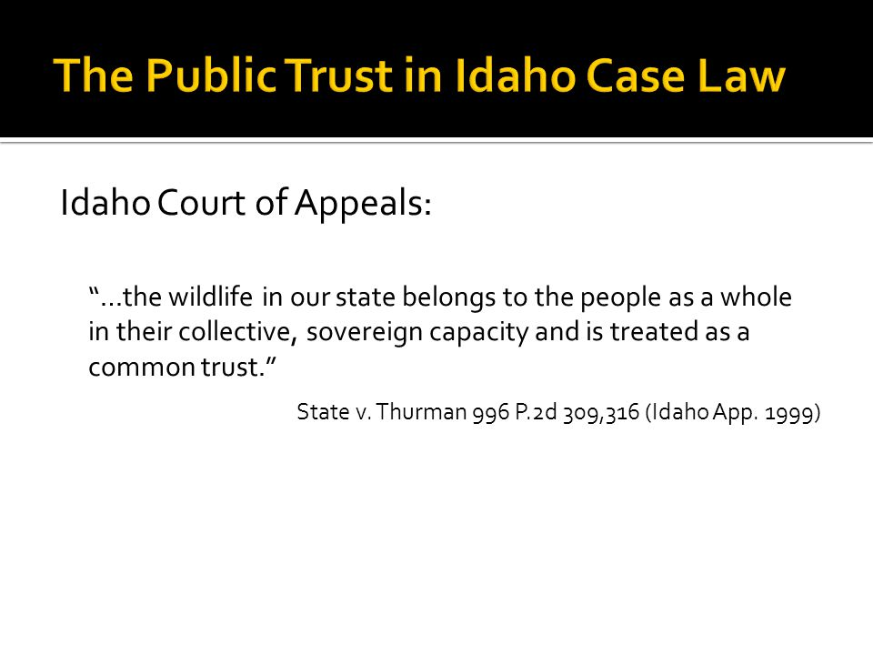 Idaho Court of Appeals: …the wildlife in our state belongs to the people as a whole in their collective, sovereign capacity and is treated as a common trust. State v.