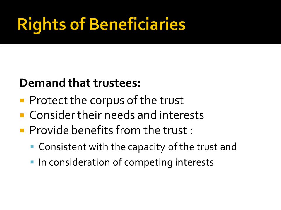 Demand that trustees:  Protect the corpus of the trust  Consider their needs and interests  Provide benefits from the trust :  Consistent with the capacity of the trust and  In consideration of competing interests