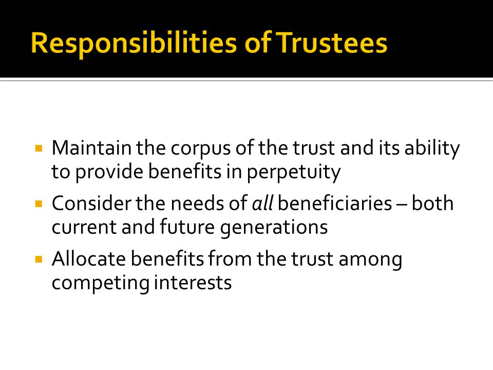  Maintain the corpus of the trust and its ability to provide benefits in perpetuity  Consider the needs of all beneficiaries – both current and future generations  Allocate benefits from the trust among competing interests