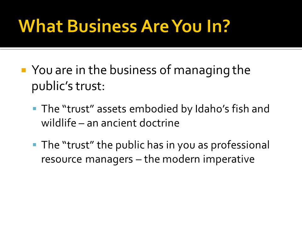  You are in the business of managing the public's trust:  The trust assets embodied by Idaho's fish and wildlife – an ancient doctrine  The trust the public has in you as professional resource managers – the modern imperative