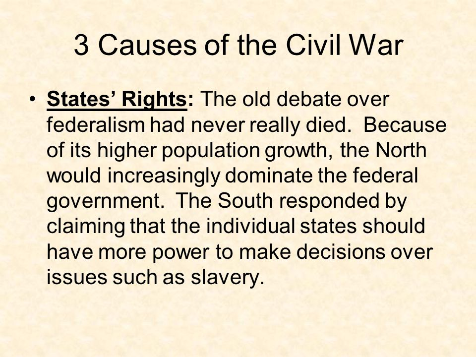 3 Causes of the Civil War (3 S's) Slavery: During the 1800s radical abolitionists (mostly in the North) intensified their opposition to slavery at the same time that slavery was becoming even more essential to the economy of the South.