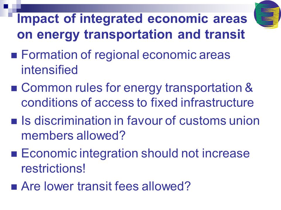 Impact of integrated economic areas on energy transportation and transit Formation of regional economic areas intensified Common rules for energy transportation & conditions of access to fixed infrastructure Is discrimination in favour of customs union members allowed.