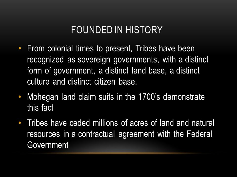FOUNDED IN HISTORY From colonial times to present, Tribes have been recognized as sovereign governments, with a distinct form of government, a distinct land base, a distinct culture and distinct citizen base.