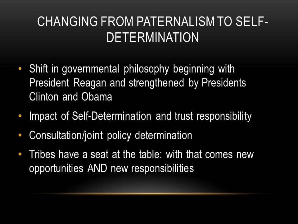 CHANGING FROM PATERNALISM TO SELF- DETERMINATION Shift in governmental philosophy beginning with President Reagan and strengthened by Presidents Clinton and Obama Impact of Self-Determination and trust responsibility Consultation/joint policy determination Tribes have a seat at the table: with that comes new opportunities AND new responsibilities