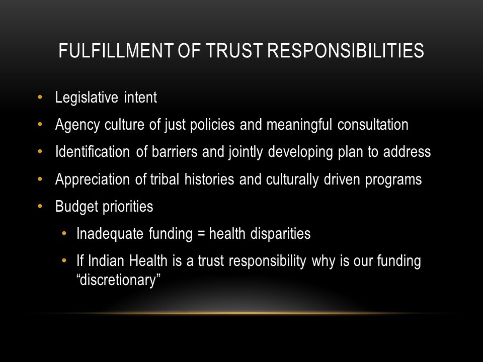 FULFILLMENT OF TRUST RESPONSIBILITIES Legislative intent Agency culture of just policies and meaningful consultation Identification of barriers and jointly developing plan to address Appreciation of tribal histories and culturally driven programs Budget priorities Inadequate funding = health disparities If Indian Health is a trust responsibility why is our funding discretionary