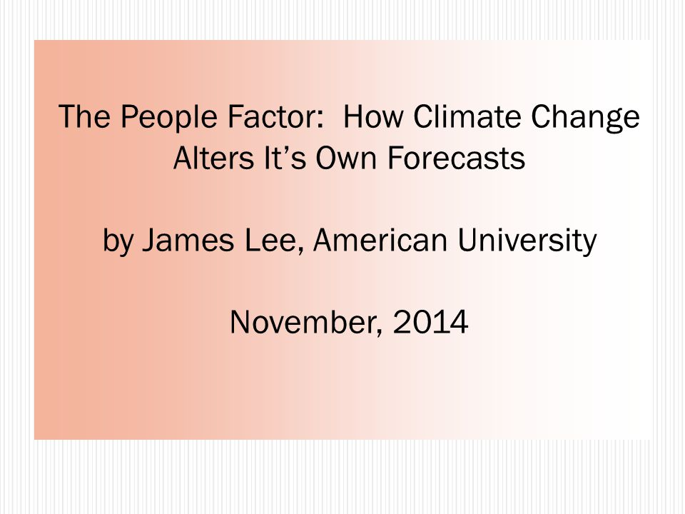 The People Factor: How Climate Change Alters It's Own Forecasts by James Lee, American University November, 2014