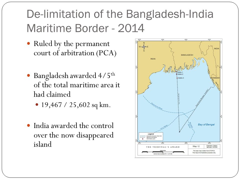 De-limitation of the Bangladesh-India Maritime Border - 2014 Ruled by the permanent court of arbitration (PCA) Bangladesh awarded 4/5 th of the total maritime area it had claimed 19,467 / 25,602 sq km.