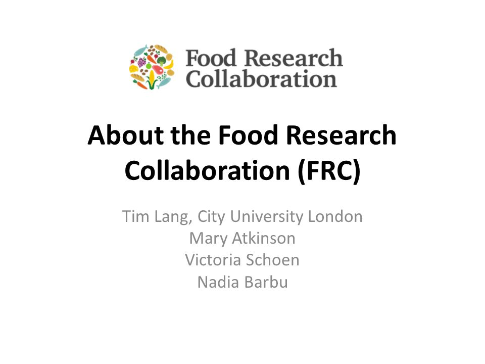 About the Food Research Collaboration (FRC) Tim Lang, City University London Mary Atkinson Victoria Schoen Nadia Barbu
