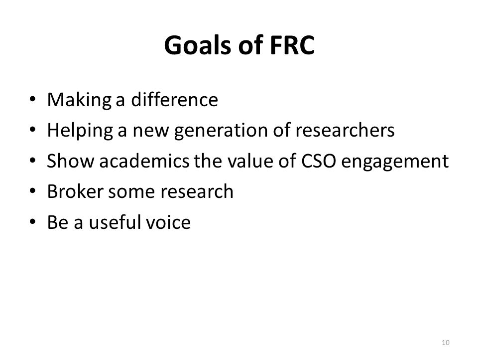 Goals of FRC Making a difference Helping a new generation of researchers Show academics the value of CSO engagement Broker some research Be a useful voice 10