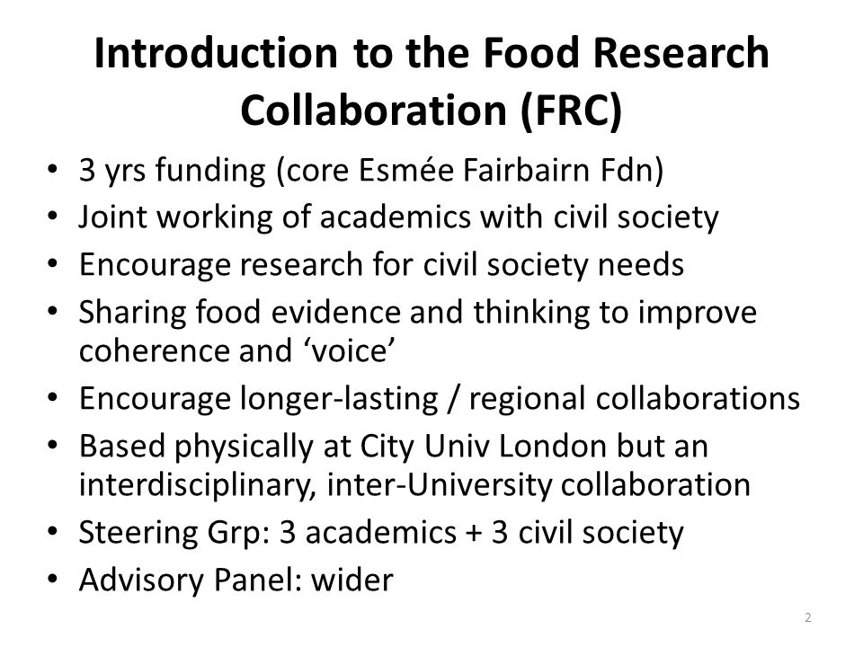 Introduction to the Food Research Collaboration (FRC) 3 yrs funding (core Esmée Fairbairn Fdn) Joint working of academics with civil society Encourage research for civil society needs Sharing food evidence and thinking to improve coherence and 'voice' Encourage longer-lasting / regional collaborations Based physically at City Univ London but an interdisciplinary, inter-University collaboration Steering Grp: 3 academics + 3 civil society Advisory Panel: wider 2