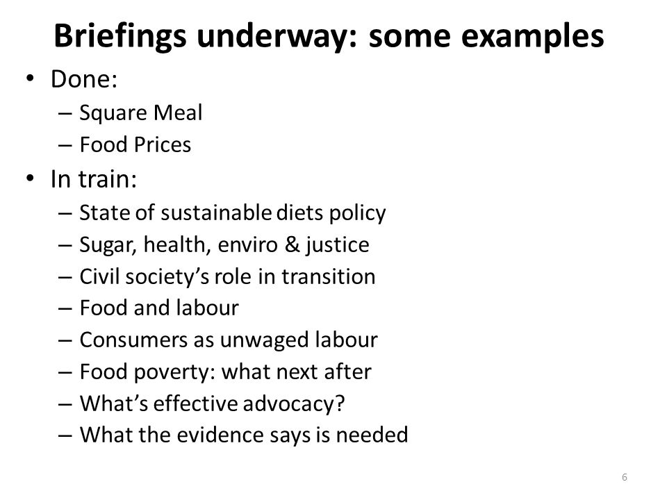 Briefings underway: some examples Done: – Square Meal – Food Prices In train: – State of sustainable diets policy – Sugar, health, enviro & justice – Civil society's role in transition – Food and labour – Consumers as unwaged labour – Food poverty: what next after – What's effective advocacy.