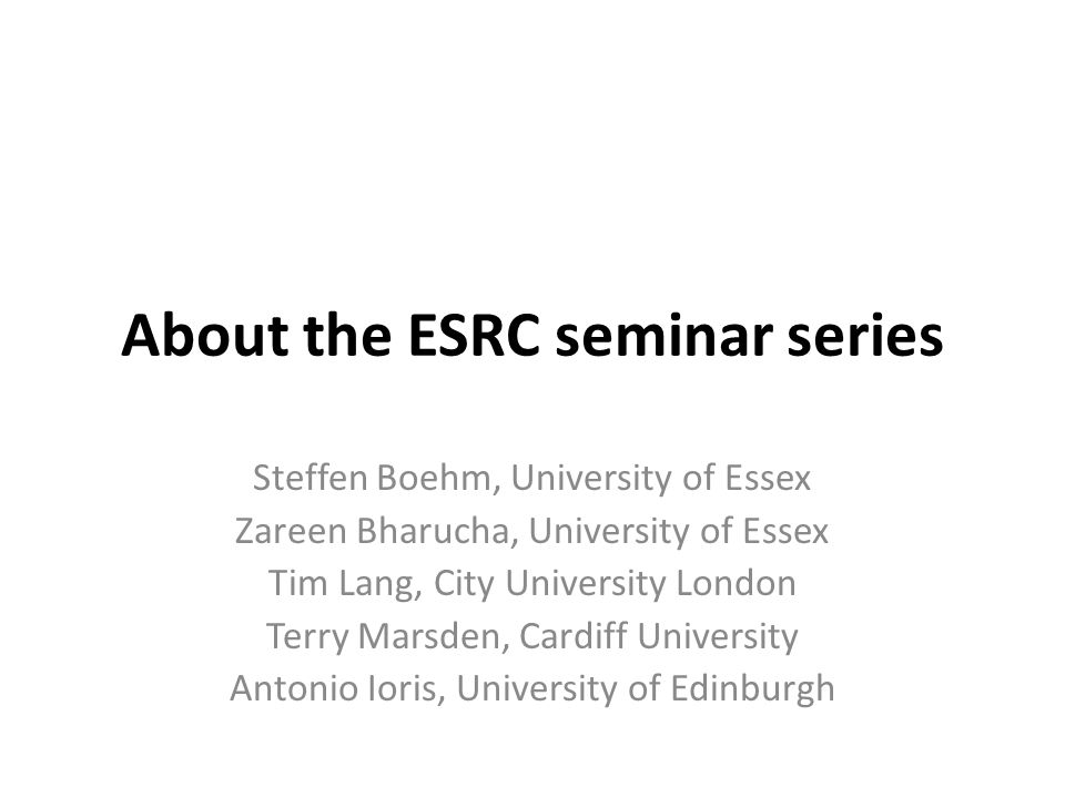 About the ESRC seminar series Steffen Boehm, University of Essex Zareen Bharucha, University of Essex Tim Lang, City University London Terry Marsden, Cardiff University Antonio Ioris, University of Edinburgh