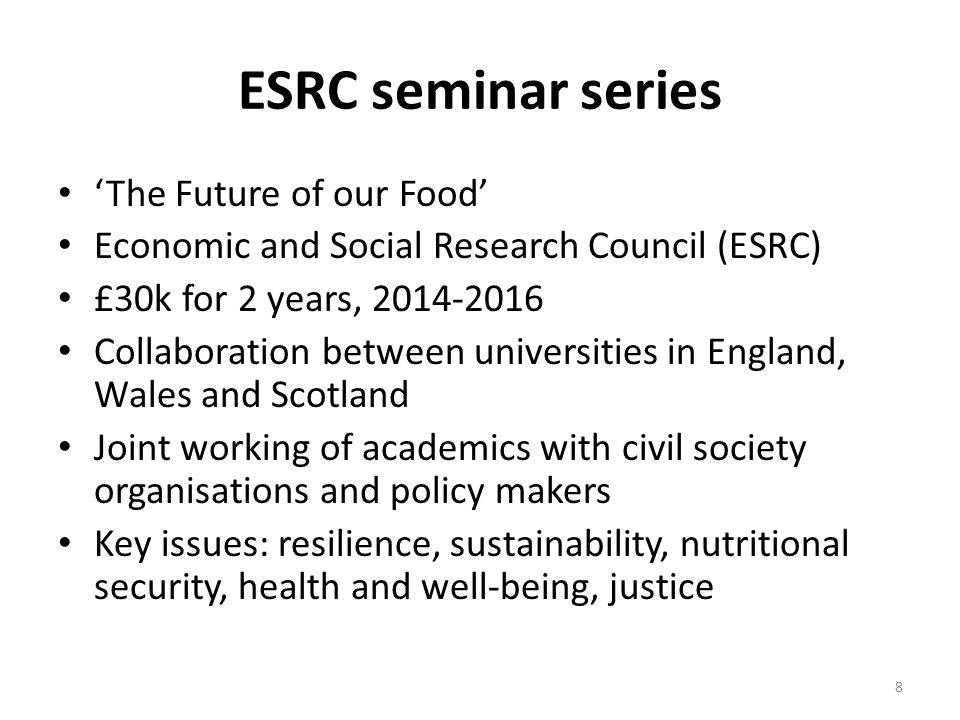 ESRC Deliverables 5 seminars are planned to – Provide overview of, and discuss, state of the art research on the UK food system – Explore links between UK and global food system – Define key future trajectories of sustainability and resilience of UK food system – Close engagement between academics, civil society organisations as well as policy makers Seminar – Food as work – Essex, Nov 2014; – Place based analysis – Cardiff, Nov 2014 – Cultural differences in food sovereignty - Edinburgh Feb 4 2015 – Food and corporations – City, March 2015 – ??.