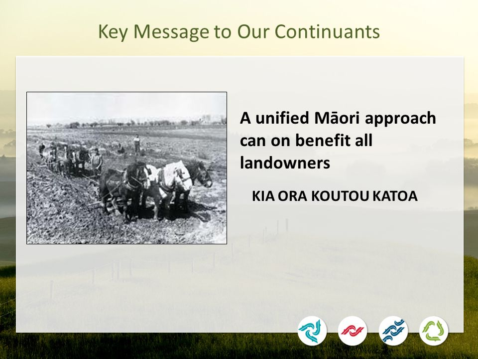 Key Message to Our Continuants KIA ORA KOUTOU KATOA A unified Māori approach can on benefit all landowners