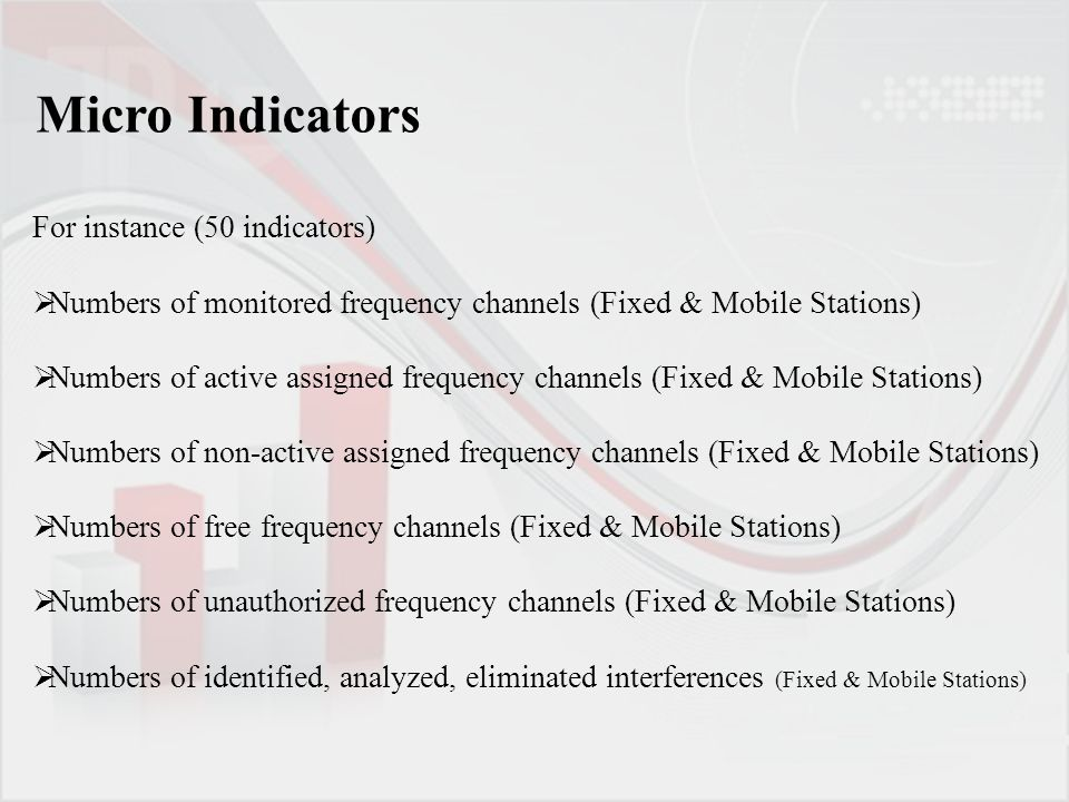 For instance (50 indicators)  Numbers of monitored frequency channels (Fixed & Mobile Stations)  Numbers of active assigned frequency channels (Fixed & Mobile Stations)  Numbers of non-active assigned frequency channels (Fixed & Mobile Stations)  Numbers of free frequency channels (Fixed & Mobile Stations)  Numbers of unauthorized frequency channels (Fixed & Mobile Stations)  Numbers of identified, analyzed, eliminated interferences (Fixed & Mobile Stations) Micro Indicators