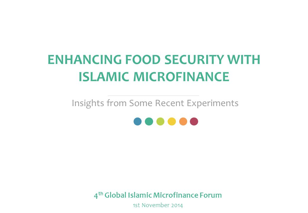 ENHANCING FOOD SECURITY WITH ISLAMIC MICROFINANCE Insights from Some Recent Experiments 4 th Global Islamic Microfinance Forum 1st November 2014