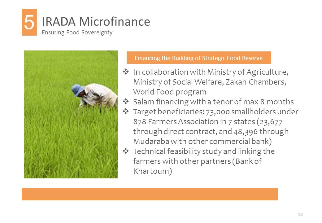 18 IRADA Microfinance Ensuring Food Sovereignty Financing the Building of Strategic Food Reserve  In collaboration with Ministry of Agriculture, Ministry of Social Welfare, Zakah Chambers, World Food program  Salam financing with a tenor of max 8 months  Target beneficiaries: 73,000 smallholders under 878 Farmers Association in 7 states (23,677 through direct contract, and 48,396 through Mudaraba with other commercial bank)  Technical feasibility study and linking the farmers with other partners (Bank of Khartoum) 5