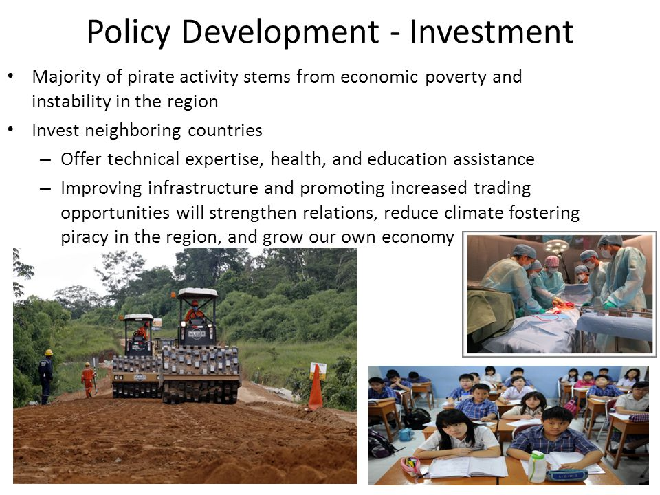 Policy Development - Investment Majority of pirate activity stems from economic poverty and instability in the region Invest neighboring countries – O