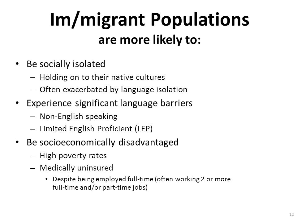 10 Im/migrant Populations are more likely to: Be socially isolated – Holding on to their native cultures – Often exacerbated by language isolation Exp