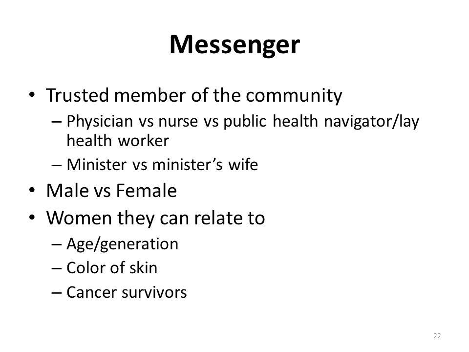 Messenger Trusted member of the community – Physician vs nurse vs public health navigator/lay health worker – Minister vs minister's wife Male vs Fema