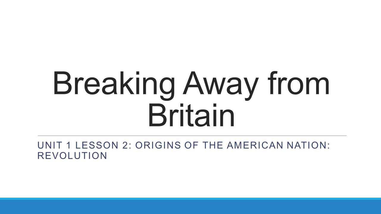 Breaking Away from Britain UNIT 1 LESSON 2: ORIGINS OF THE AMERICAN NATION: REVOLUTION